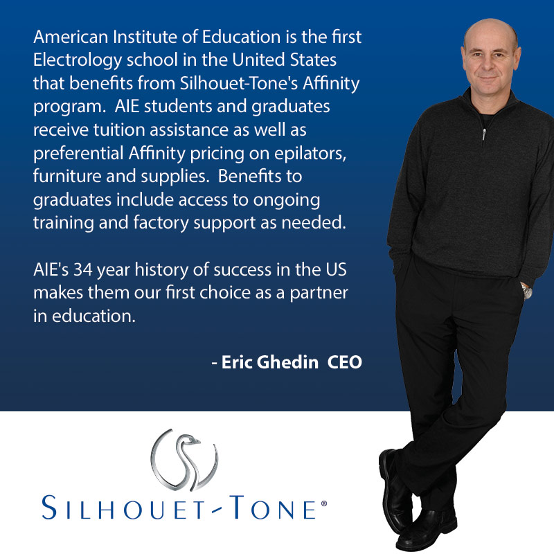 American Institute of Education is the first Electrology school in the United States that benefits from Silhouet-tone's Affinity program. AIE students and their graduates can receive tuition assistance as well as preferential Affinity pricing on epilators, furniture and supplies. Benefits to graduates include loaner epilators, access to ongoing training and factory supply as needed. AIE's 32 year history of success in the US makes them our first choice as a partner in education. - Eric Ghedin CEO