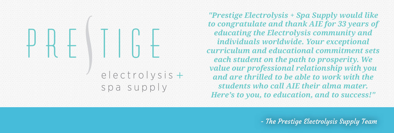 Prestige Electrolysis and Spa Supply would like to congratulate and thank AIE for 33 years of educating the Electrolysis community and individuals worldwide. Your exceptional curriculum and educational commitment sets each student on the path to prosperity. We value professional relationships with you and are thrilled to be able to work with the students who call AIE their alma mater. Here's to you, to education and to success! - The Prestige Electrolysis Supply Team