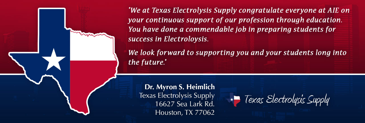We at Texas Electrolysis Supply congratulate everyone at AIE on your continuous support of our profession through education. You have done a commendable job in preparing students for success in electrolysis. We look forward to supporting you and your students long into the future.