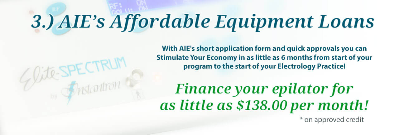 AIE's affordable equipment loans with a short application form and quick approvals allo you to stimulate your economy in as little as 6 months form start of your program to the start of your electrology practice! Finance your epilator for as little as $138.00 per month!